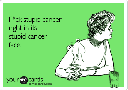 f*ck stupid cancer right in it's stupid cancer face